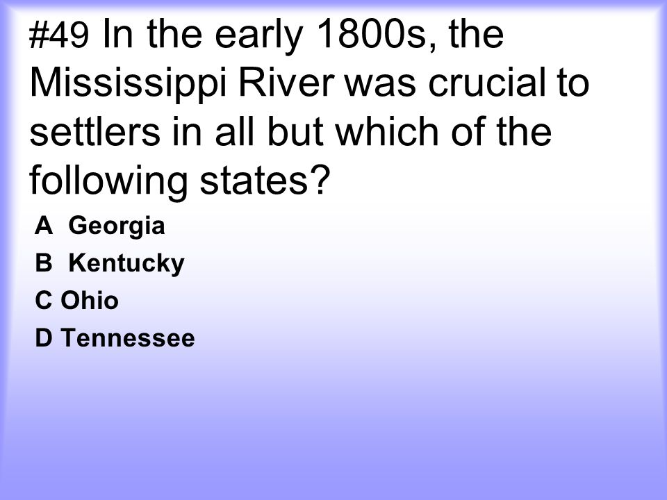 #49 In the early 1800s, the Mississippi River was crucial to settlers in all but which of the following states.