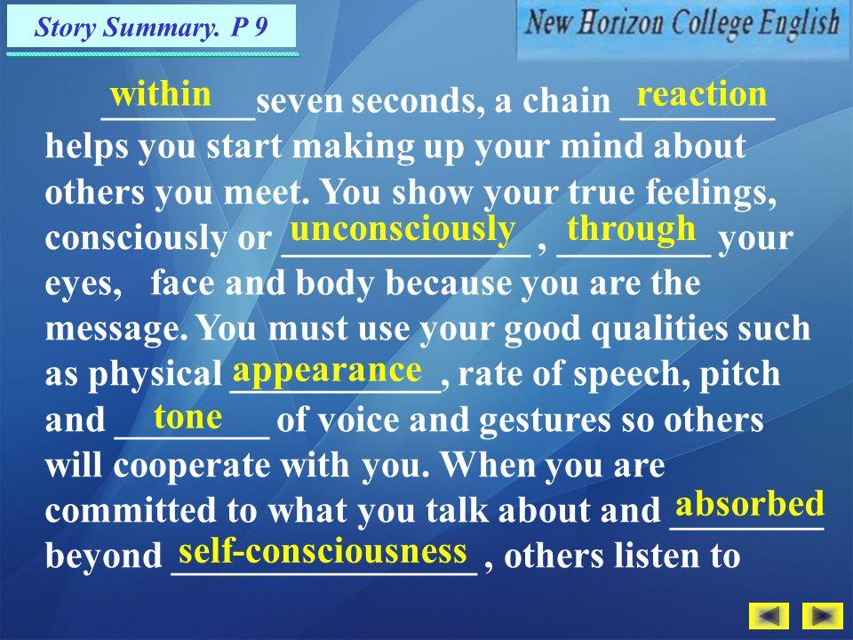 Exercises — Translation P.81 参考译文: 保持自我。许多指导性的书籍会建议你大步走进某一个房 间,让你的优点给别人留下深刻印象。这类书籍会教你以 有 力的握手 问候他人,并且告诉你的要用双眼注视对方。可你 如果遵循了所有这些建议,你会使所有的人受不了 —— 包括你 自己。 这方面的诀窍就是始终如一地保持自我,你最佳状态的自 我。给人印象最深的那些人从不随着情境的变化而改变自己。 无论是在与人交谈时,在园艺俱乐部发表演说时,还是在求职 面试中,他们的表现是一样的。他们全身心与人交流;他们的 音调、手势与他们说的话保持一致。