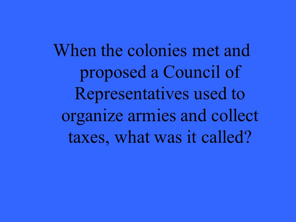 When the colonies met and proposed a Council of Representatives used to organize armies and collect taxes, what was it called?