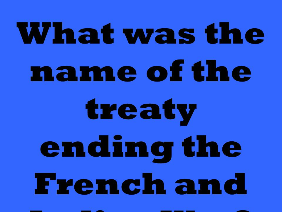 What was the name of the treaty ending the French and Indian War?
