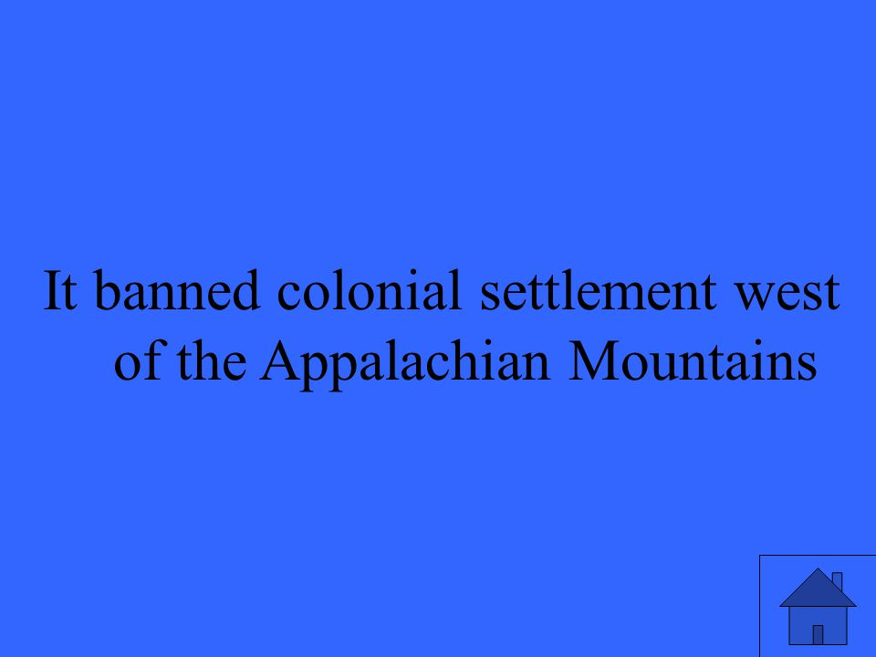 It banned colonial settlement west of the Appalachian Mountains