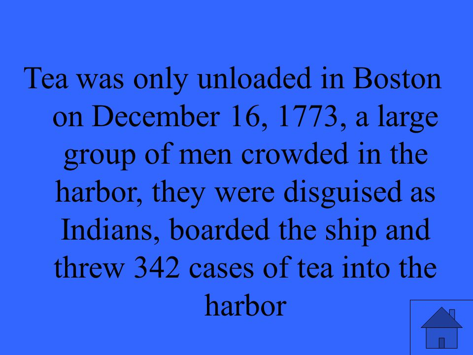 Tea was only unloaded in Boston on December 16, 1773, a large group of men crowded in the harbor, they were disguised as Indians, boarded the ship and threw 342 cases of tea into the harbor