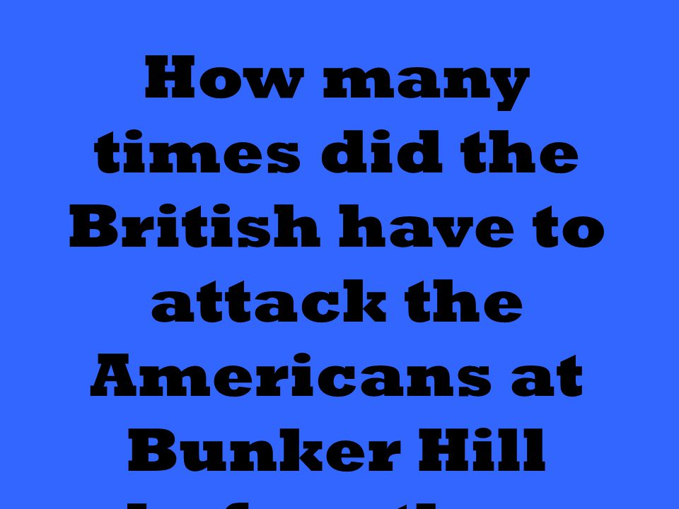 How many times did the British have to attack the Americans at Bunker Hill before they won?