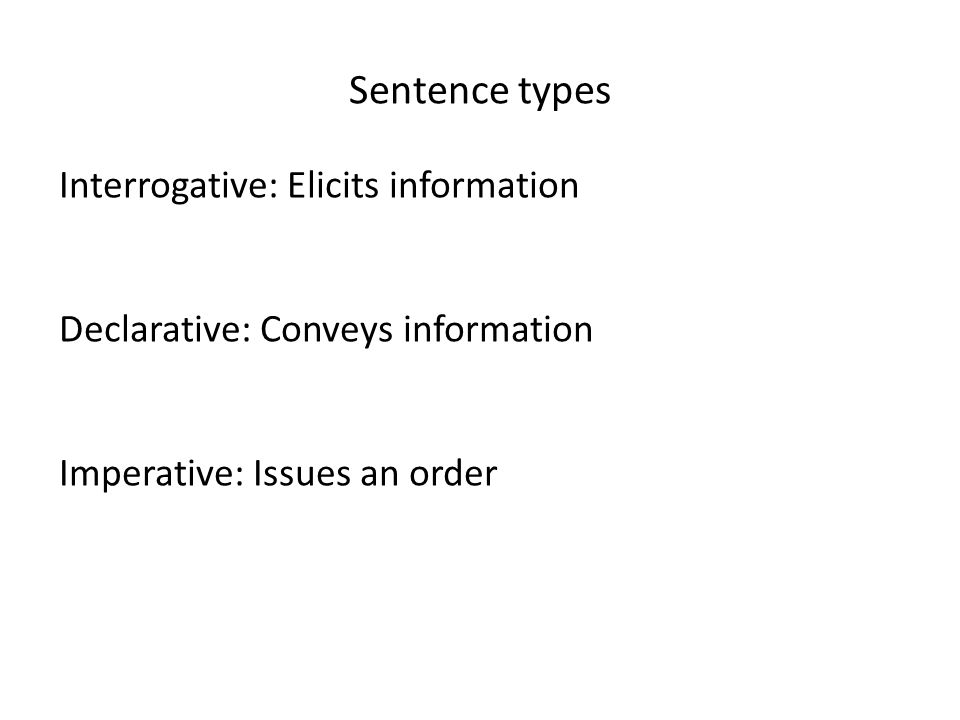 Sentence types Interrogative: Elicits information Declarative: Conveys information Imperative: Issues an order