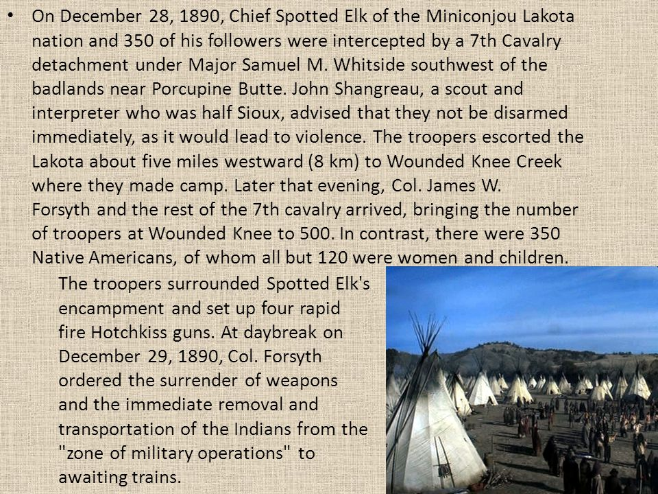 On December 28, 1890, Chief Spotted Elk of the Miniconjou Lakota nation and 350 of his followers were intercepted by a 7th Cavalry detachment under Major Samuel M.
