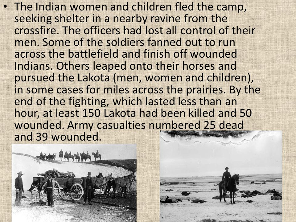 The Indian women and children fled the camp, seeking shelter in a nearby ravine from the crossfire. The officers had lost all control of their men. So