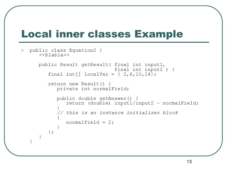 13 Local inner classes Example public class Equation2 { > public Result getResult( final int input1, final int input2 ) { final int[] localVar = { 2,6,10,14}; return new Result() { private int normalField; public double getAnswer() { return (double) input1/input2 - normalField; } // this is an instance initializer block { normalField = 2; } }; } }