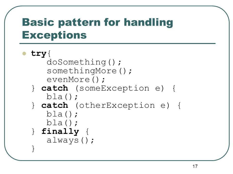 17 Basic pattern for handling Exceptions try{ doSomething(); somethingMore(); evenMore(); } catch (someException e) { bla(); } catch (otherException e) { bla(); bla(); } finally { always(); }