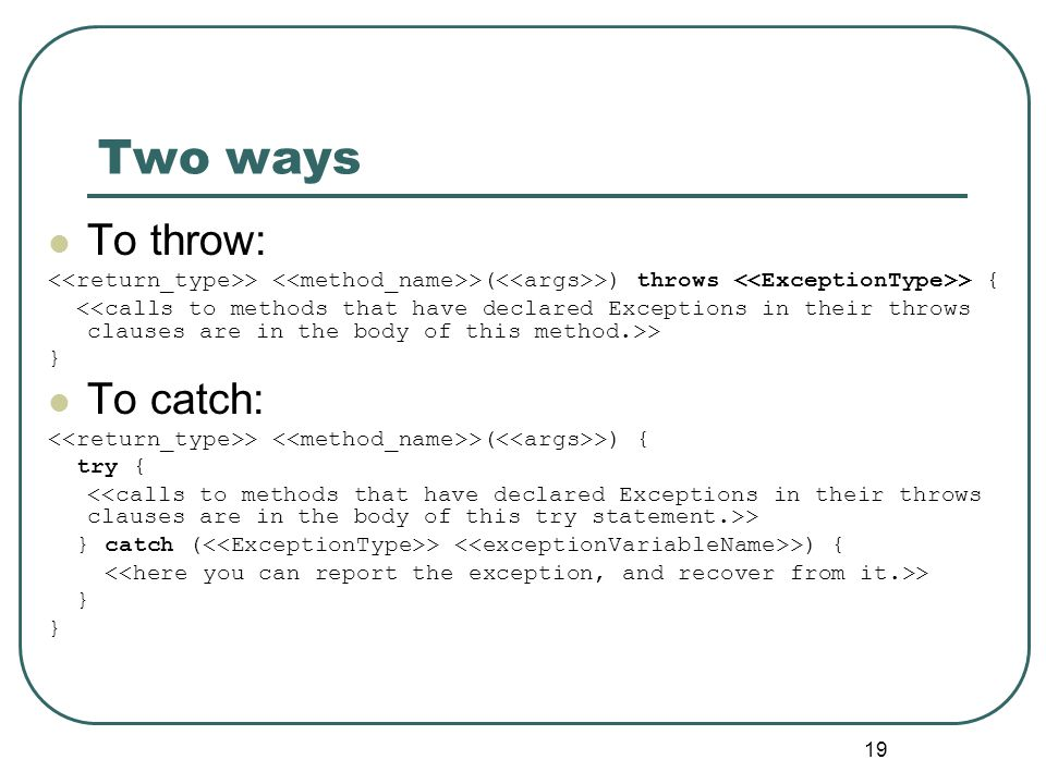 19 Two ways To throw: > >( >) throws > { > } To catch: > >( >) { try { > } catch ( > >) { > }