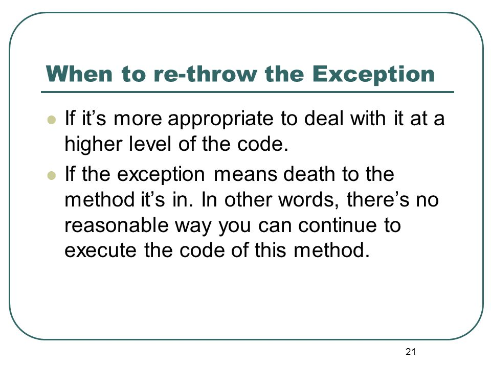 21 When to re-throw the Exception If it's more appropriate to deal with it at a higher level of the code.