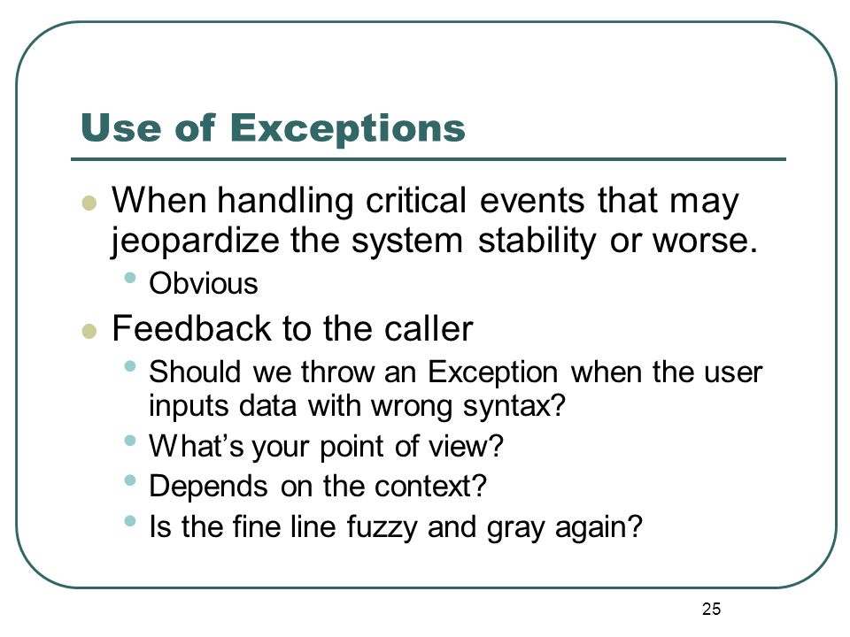 25 Use of Exceptions When handling critical events that may jeopardize the system stability or worse.