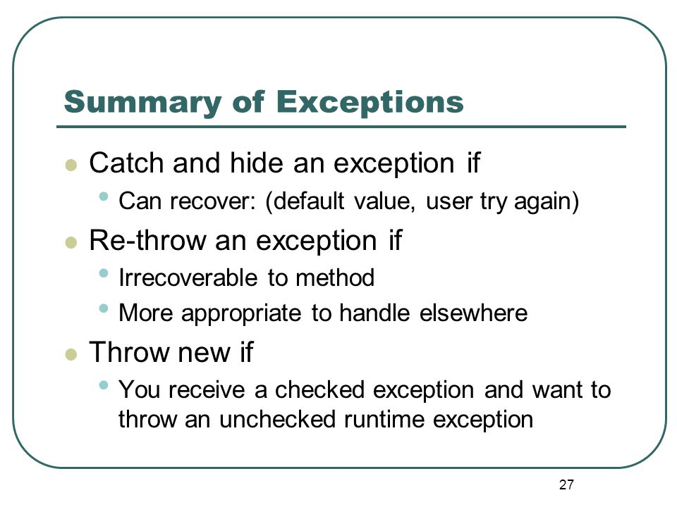 27 Summary of Exceptions Catch and hide an exception if Can recover: (default value, user try again) Re-throw an exception if Irrecoverable to method More appropriate to handle elsewhere Throw new if You receive a checked exception and want to throw an unchecked runtime exception