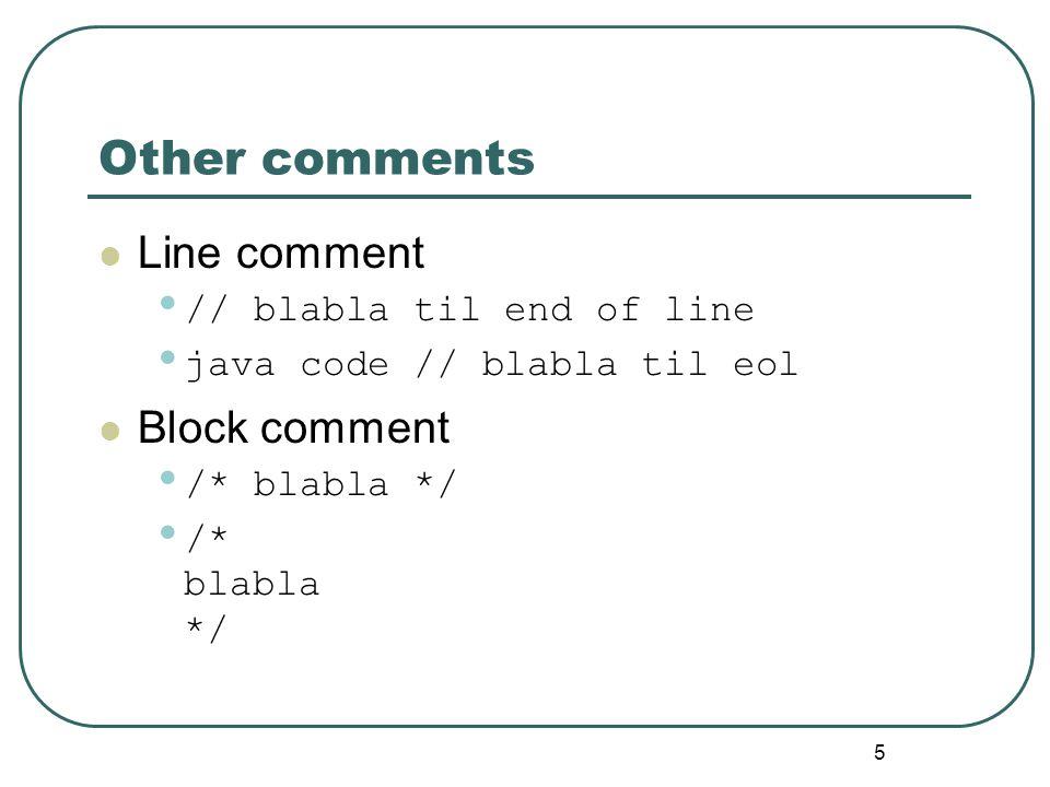 5 Other comments Line comment // blabla til end of line java code // blabla til eol Block comment /* blabla */