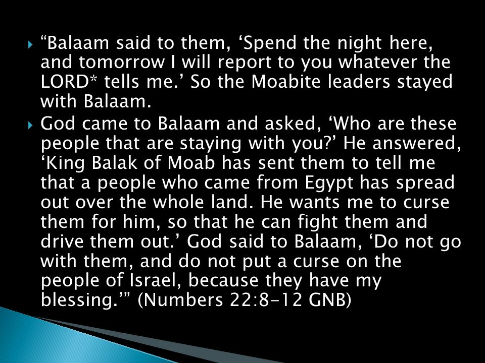  Balaam said to them, 'Spend the night here, and tomorrow I will report to you whatever the LORD* tells me.' So the Moabite leaders stayed with Balaam.