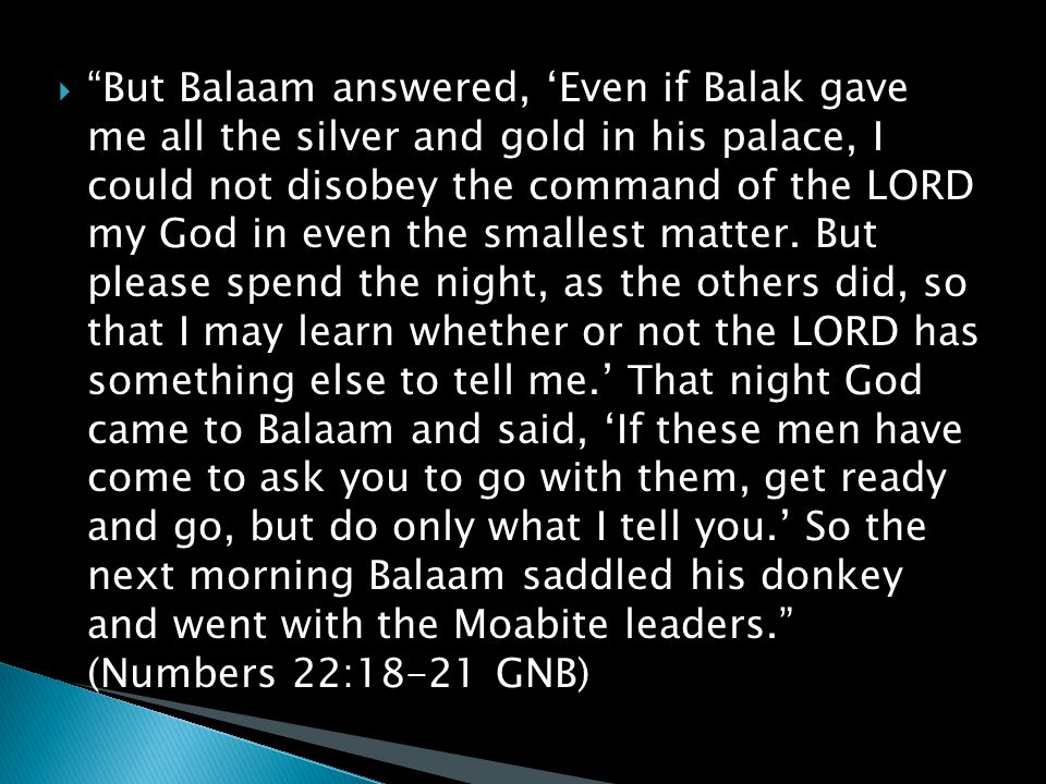  But Balaam answered, 'Even if Balak gave me all the silver and gold in his palace, I could not disobey the command of the LORD my God in even the smallest matter.