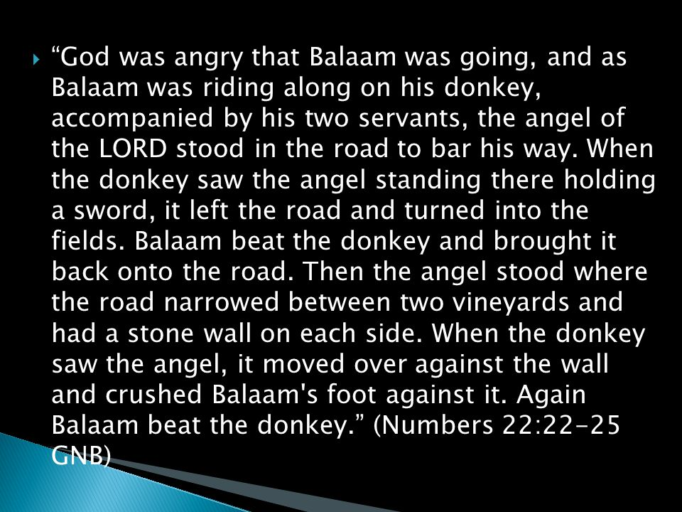  God was angry that Balaam was going, and as Balaam was riding along on his donkey, accompanied by his two servants, the angel of the LORD stood in the road to bar his way.