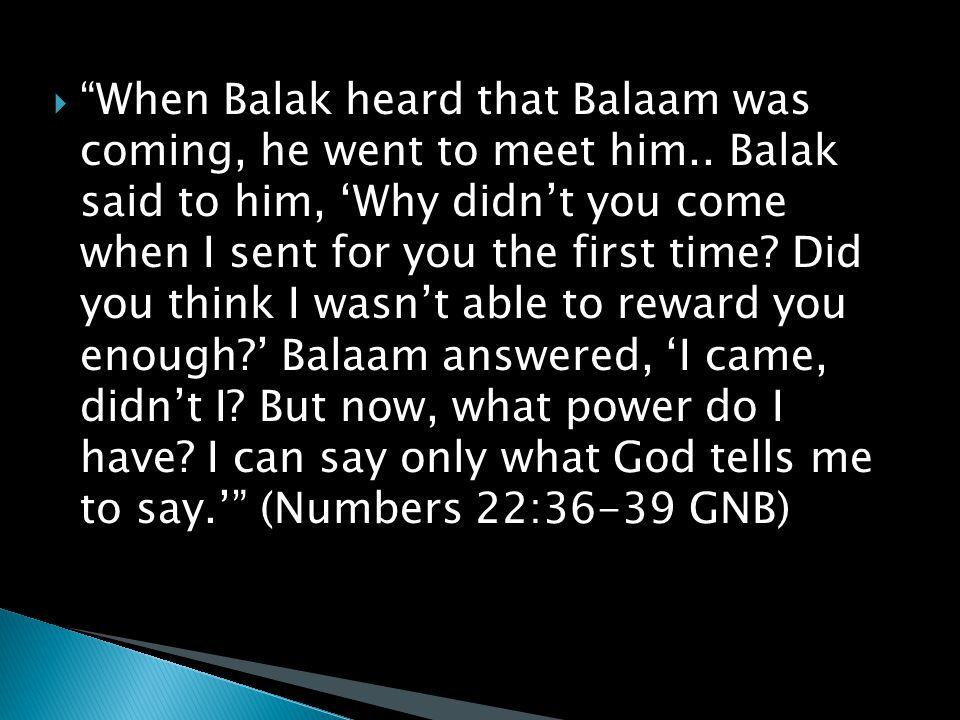  When Balak heard that Balaam was coming, he went to meet him..