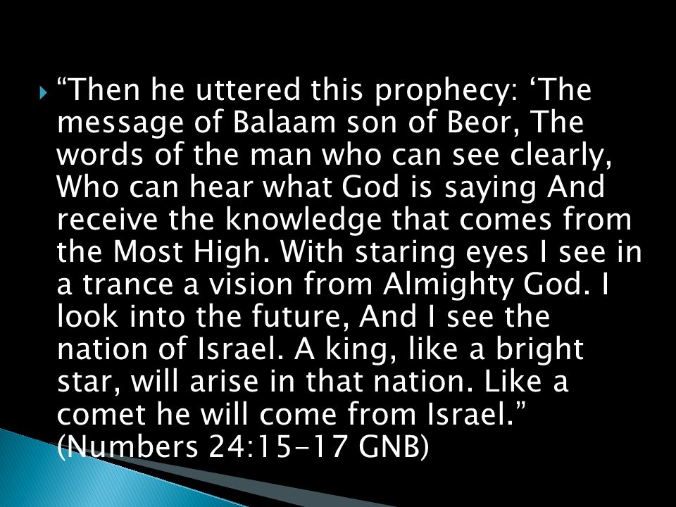  Then he uttered this prophecy: 'The message of Balaam son of Beor, The words of the man who can see clearly, Who can hear what God is saying And receive the knowledge that comes from the Most High.