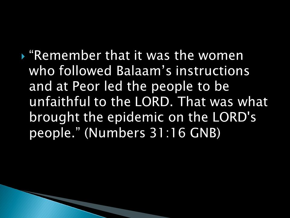  Remember that it was the women who followed Balaam's instructions and at Peor led the people to be unfaithful to the LORD.