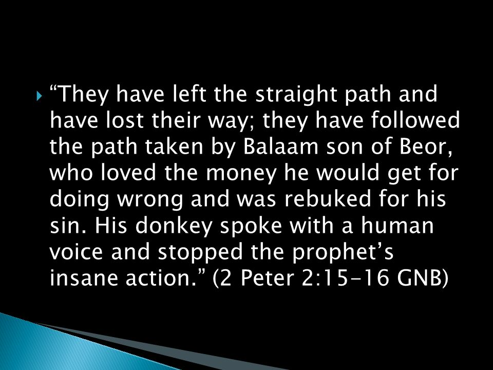  They have left the straight path and have lost their way; they have followed the path taken by Balaam son of Beor, who loved the money he would get for doing wrong and was rebuked for his sin.