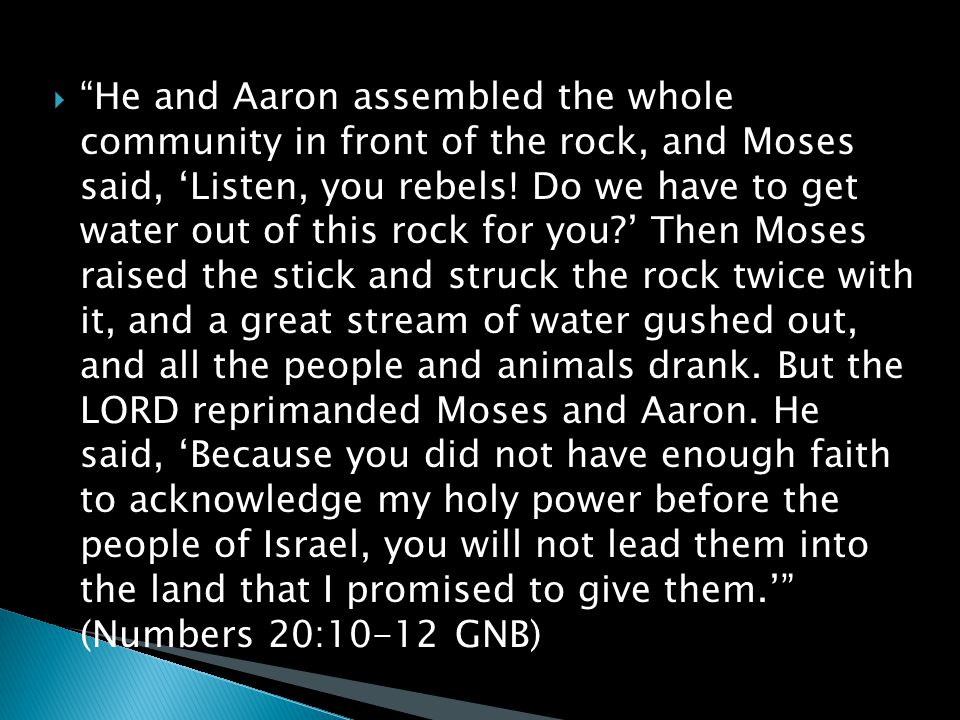  He and Aaron assembled the whole community in front of the rock, and Moses said, 'Listen, you rebels.