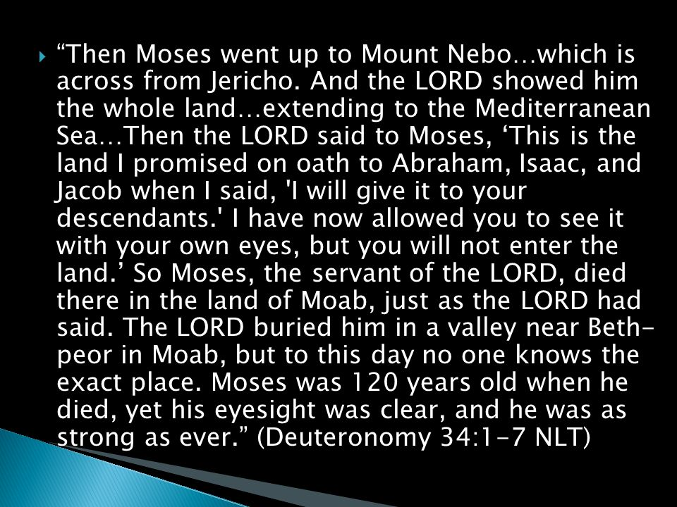  Then Moses went up to Mount Nebo…which is across from Jericho.