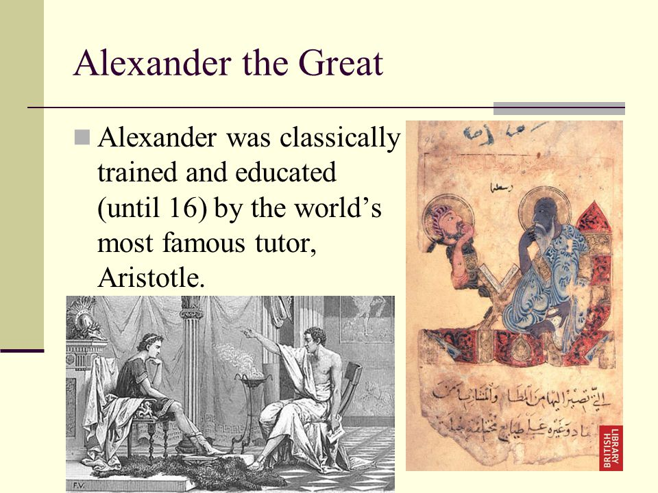 Alexander the Great Alexander was classically trained and educated (until 16) by the world's most famous tutor, Aristotle.