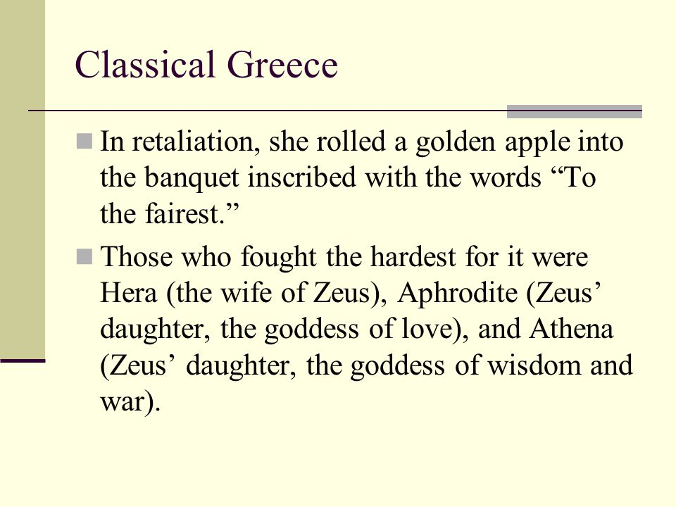 """Classical Greece In retaliation, she rolled a golden apple into the banquet inscribed with the words """"To the fairest."""" Those who fought the hardest fo"""