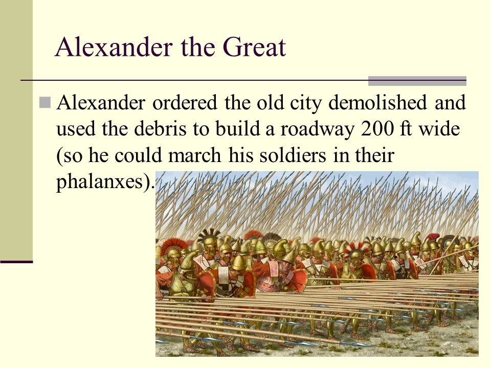 Alexander the Great Alexander ordered the old city demolished and used the debris to build a roadway 200 ft wide (so he could march his soldiers in th