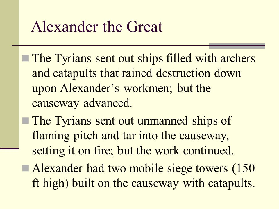 Alexander the Great The Tyrians sent out ships filled with archers and catapults that rained destruction down upon Alexander's workmen; but the causew