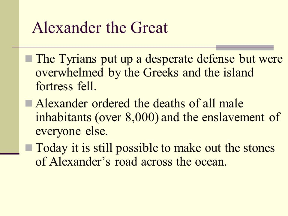 Alexander the Great The Tyrians put up a desperate defense but were overwhelmed by the Greeks and the island fortress fell. Alexander ordered the deat