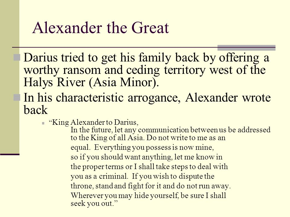 Darius tried to get his family back by offering a worthy ransom and ceding territory west of the Halys River (Asia Minor). In his characteristic arrog
