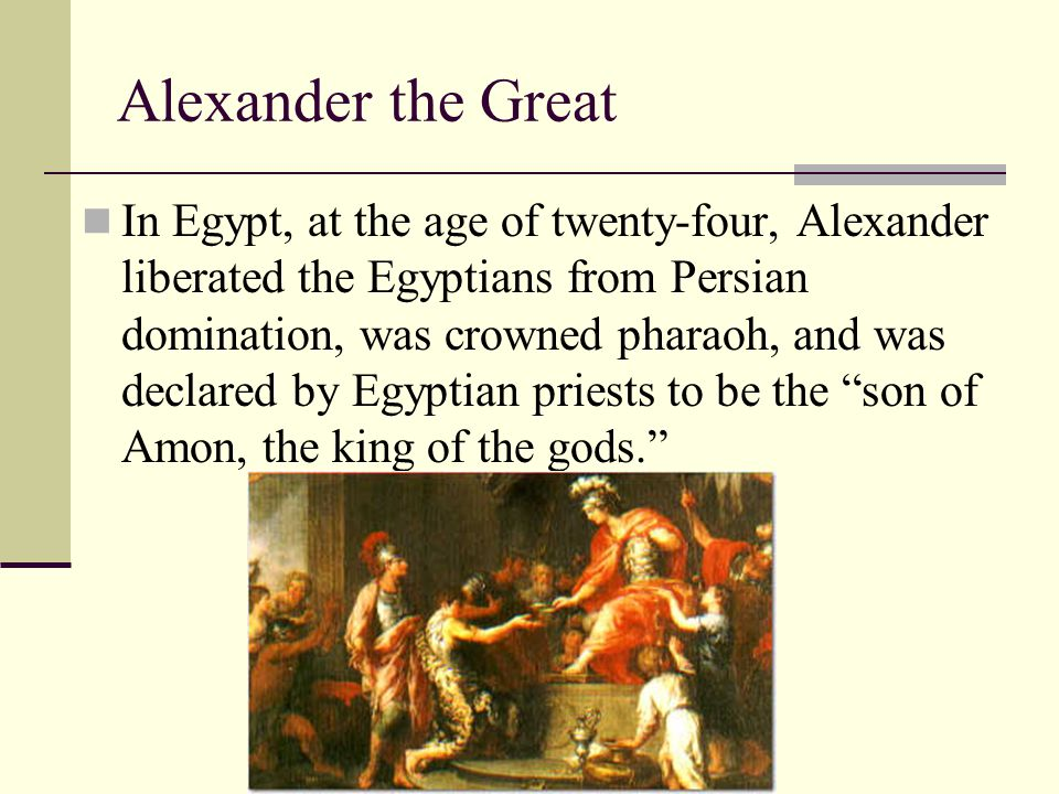 In Egypt, at the age of twenty-four, Alexander liberated the Egyptians from Persian domination, was crowned pharaoh, and was declared by Egyptian prie