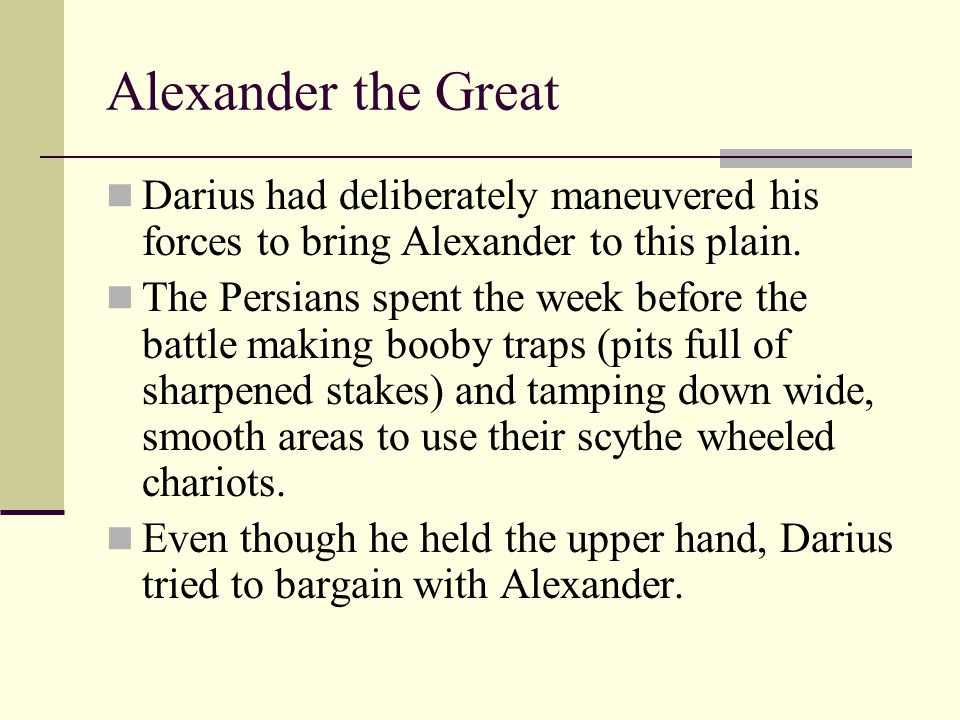 Darius had deliberately maneuvered his forces to bring Alexander to this plain. The Persians spent the week before the battle making booby traps (pits