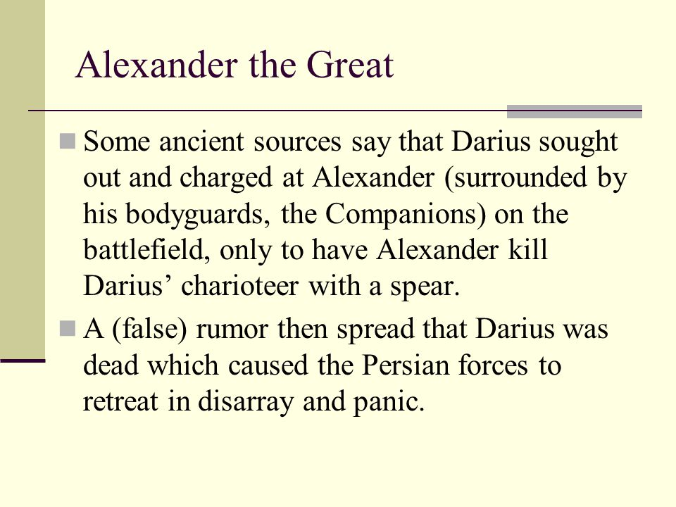 Alexander the Great Some ancient sources say that Darius sought out and charged at Alexander (surrounded by his bodyguards, the Companions) on the bat