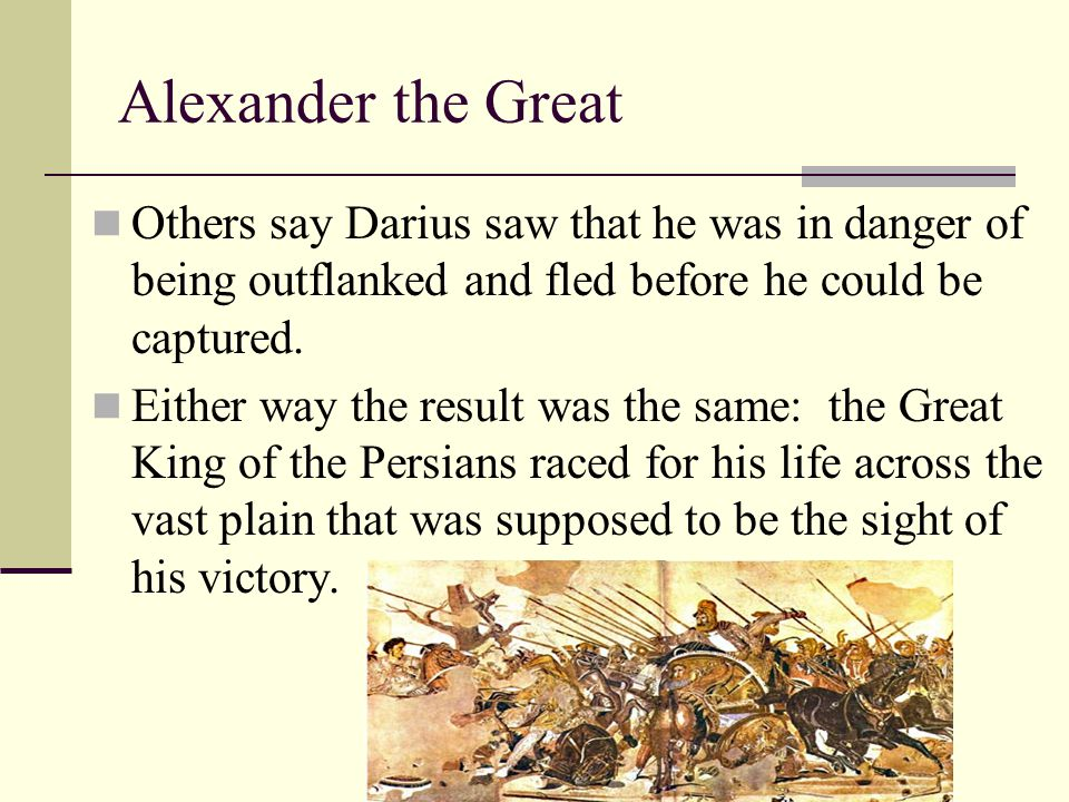 Alexander the Great Others say Darius saw that he was in danger of being outflanked and fled before he could be captured. Either way the result was th