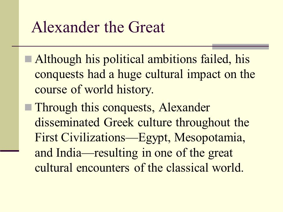 Alexander the Great Although his political ambitions failed, his conquests had a huge cultural impact on the course of world history. Through this con