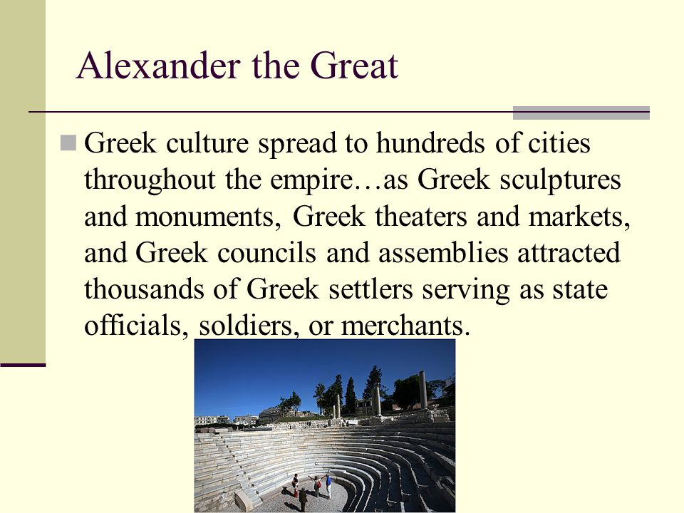 Alexander the Great Greek culture spread to hundreds of cities throughout the empire…as Greek sculptures and monuments, Greek theaters and markets, an