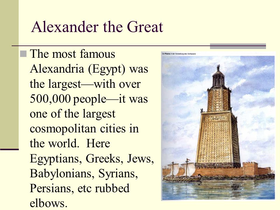 Alexander the Great The most famous Alexandria (Egypt) was the largest—with over 500,000 people—it was one of the largest cosmopolitan cities in the w