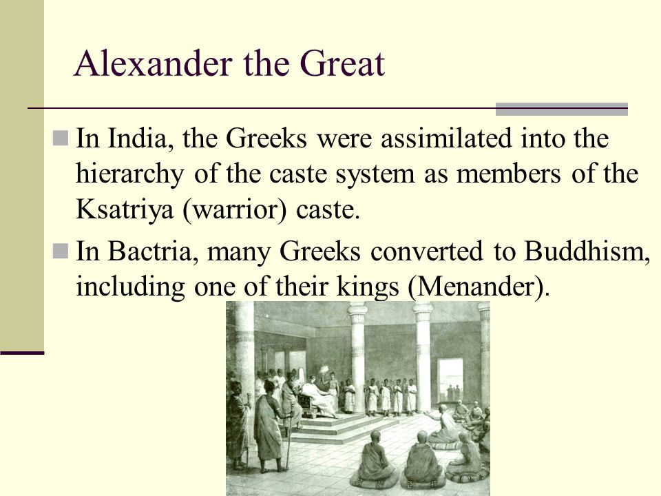Alexander the Great In India, the Greeks were assimilated into the hierarchy of the caste system as members of the Ksatriya (warrior) caste. In Bactri