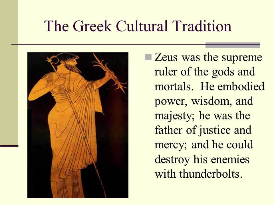 The Greek Cultural Tradition Zeus was the supreme ruler of the gods and mortals. He embodied power, wisdom, and majesty; he was the father of justice