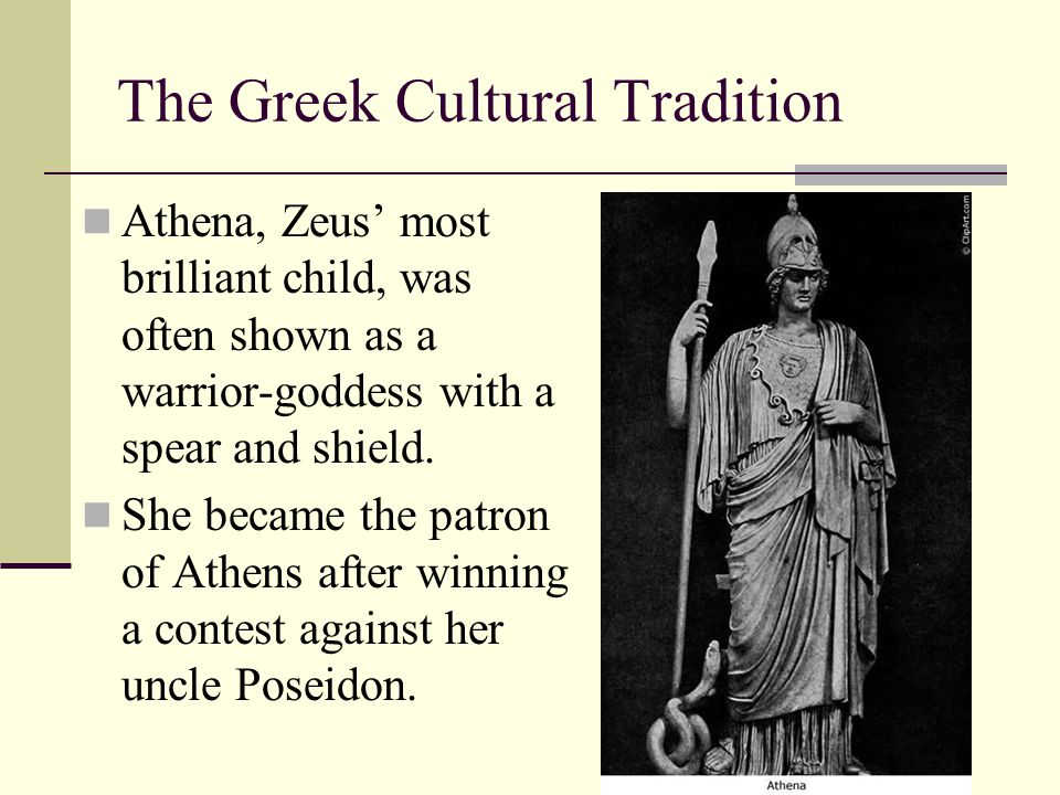 The Greek Cultural Tradition Athena, Zeus' most brilliant child, was often shown as a warrior-goddess with a spear and shield. She became the patron o