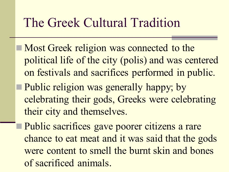 The Greek Cultural Tradition Most Greek religion was connected to the political life of the city (polis) and was centered on festivals and sacrifices