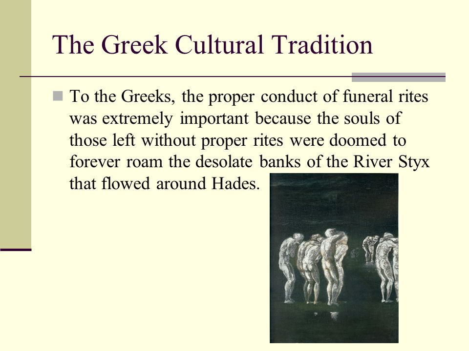 The Greek Cultural Tradition To the Greeks, the proper conduct of funeral rites was extremely important because the souls of those left without proper