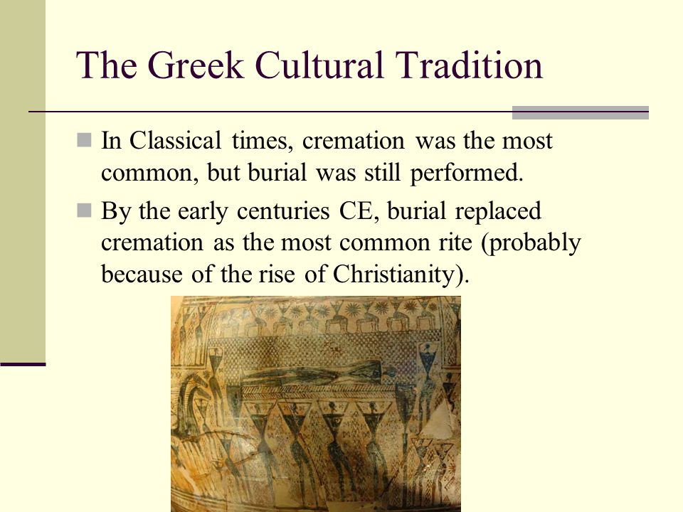 The Greek Cultural Tradition In Classical times, cremation was the most common, but burial was still performed. By the early centuries CE, burial repl