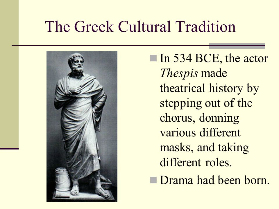 The Greek Cultural Tradition In 534 BCE, the actor Thespis made theatrical history by stepping out of the chorus, donning various different masks, and