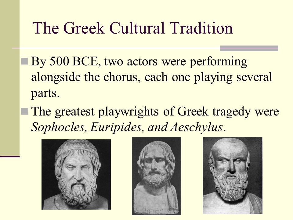 The Greek Cultural Tradition By 500 BCE, two actors were performing alongside the chorus, each one playing several parts. The greatest playwrights of