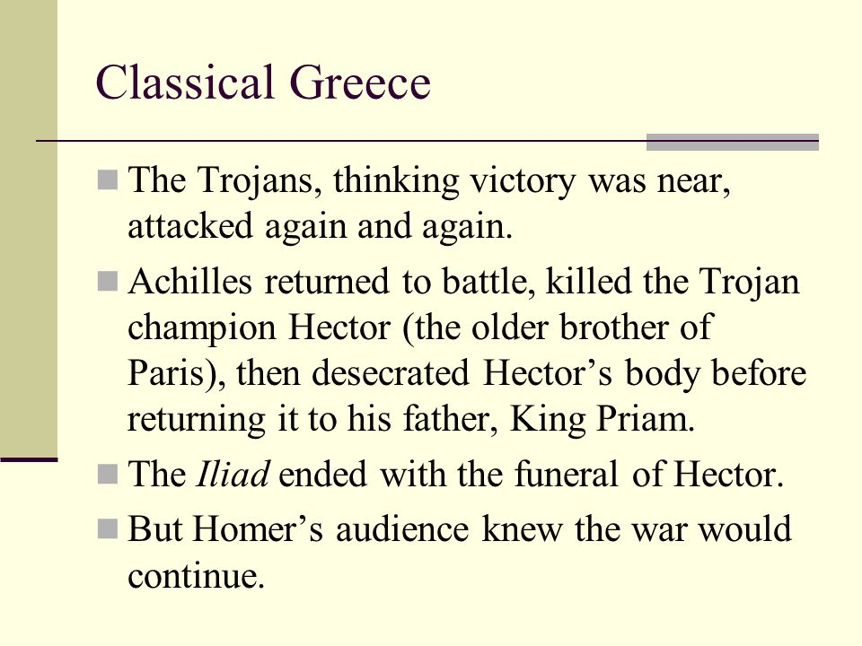 Classical Greece The Trojans, thinking victory was near, attacked again and again. Achilles returned to battle, killed the Trojan champion Hector (the