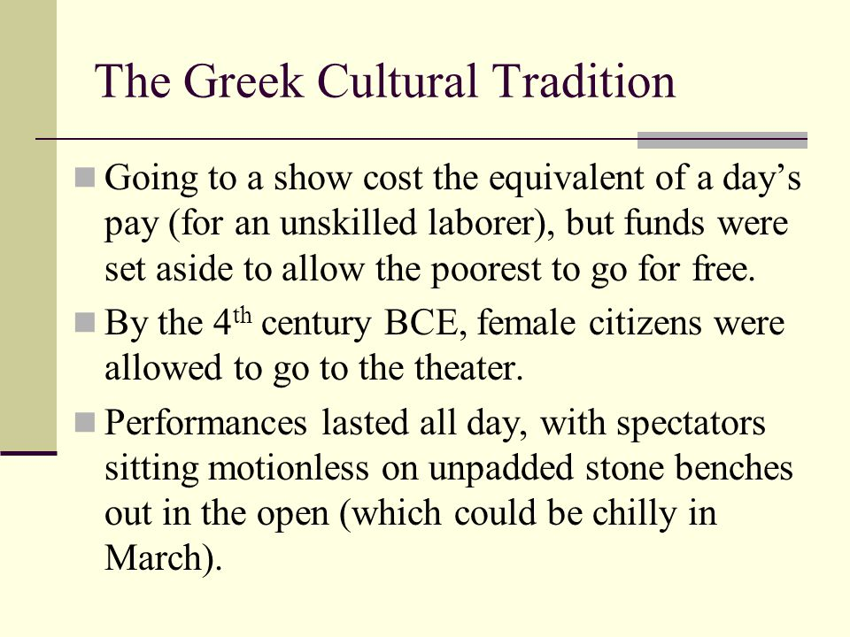 The Greek Cultural Tradition Going to a show cost the equivalent of a day's pay (for an unskilled laborer), but funds were set aside to allow the poor