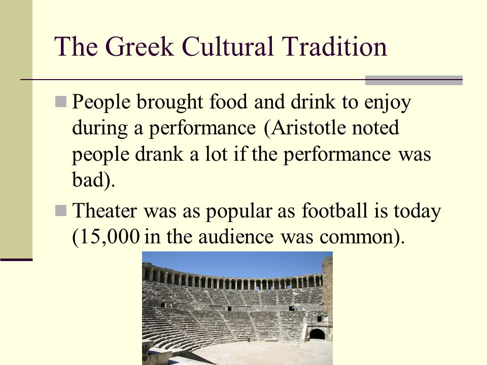 The Greek Cultural Tradition People brought food and drink to enjoy during a performance (Aristotle noted people drank a lot if the performance was ba